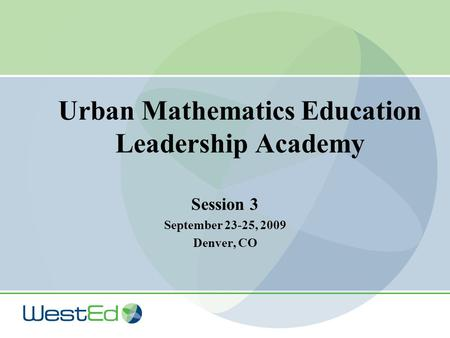 Urban Mathematics Education Leadership Academy Session 3 September 23-25, 2009 Denver, CO.