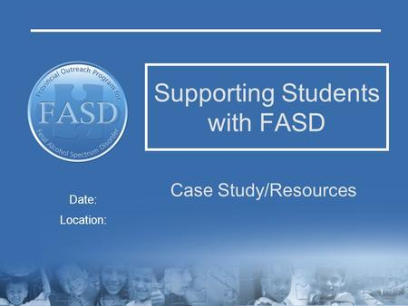 Supporting Students with FASD Case Study/Resources Date: Location: 1.