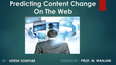Predicting Content Change On The Web BY : HITESH SONPURE GUIDED BY : PROF. M. WANJARI.