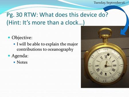 Pg. 30 RTW: What does this device do? (Hint: It's more than a clock…) Objective: I will be able to explain the major contributions to oceanography Agenda: