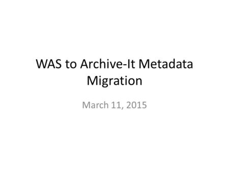 WAS to Archive-It Metadata Migration March 11, 2015.