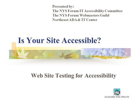 Is Your Site Accessible? Web Site Testing for Accessibility Presented by: The NYS Forum IT Accessibility Committee The NYS Forum Webmasters Guild Northeast.