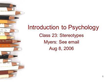 1 Introduction to Psychology Class 23: Stereotypes Myers: See email Aug 8, 2006.