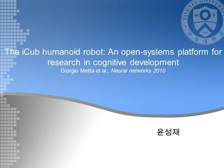 The iCub humanoid robot: An open-systems platform for research in cognitive development Giorgio Metta et al., Neural networks 2010 윤성재.