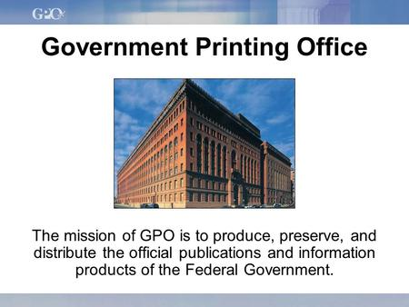 Government Printing Office The mission of GPO is to produce, preserve, and distribute the official publications and information products of the Federal.
