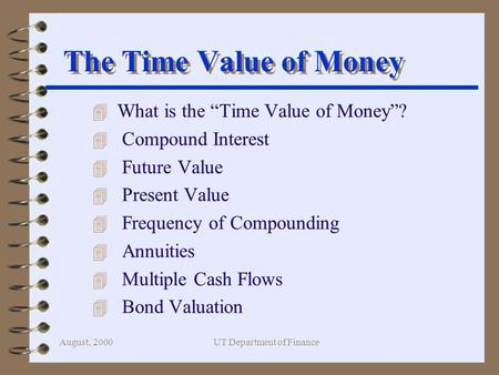 "August, 2000UT Department of Finance The Time Value of Money 4 What is the ""Time Value of Money""? 4 Compound Interest 4 Future Value 4 Present Value 4."