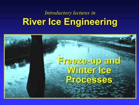 Freeze-up and Winter Ice Processes Introductory lectures in River Ice Engineering Introductory lectures in River Ice Engineering.