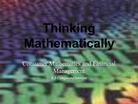 Thinking Mathematically Consumer Mathematics and Financial Management 8.3 Compound Interest.