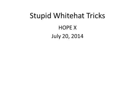 Stupid Whitehat Tricks HOPE X July 20, 2014. How it Started 2011.