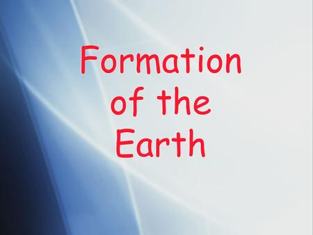 Formation of the Earth. Previous Theories  Continental Drift Theory  Developed by Alfred Wegner (1900's)  Believed continents were once all combined.