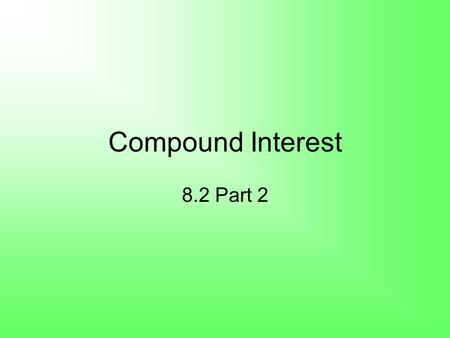 Compound Interest 8.2 Part 2. Compound Interest A = final amount P = principal (initial amount) r = annual interest rate (as a decimal) n = number of.