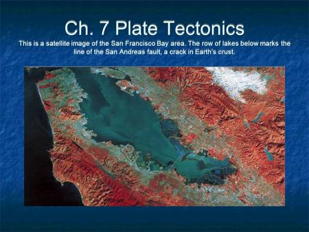 Ch. 7 Plate Tectonics This is a satellite image of the San Francisco Bay area. The row of lakes below marks the line of the San Andreas fault, a crack.
