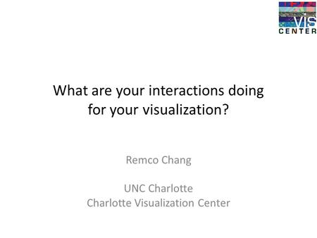 What are your interactions doing for your visualization? Remco Chang UNC Charlotte Charlotte Visualization Center.