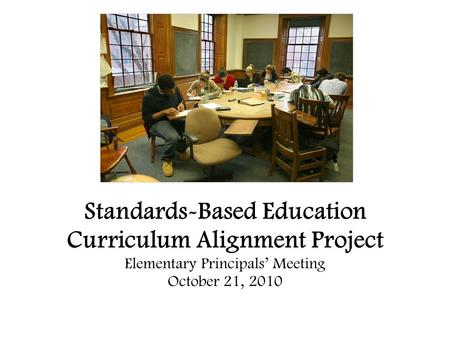 Standards-Based Education Curriculum Alignment Project Elementary Principals' Meeting October 21, 2010.