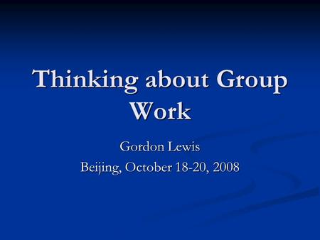 Thinking about Group Work Gordon Lewis Beijing, October 18-20, 2008.