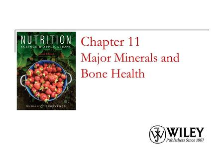 Chapter 11 Major Minerals and Bone Health. Copyright 2010, John Wiley & Sons, Inc. Minerals in the Body Minerals are elements needed by the body in small.