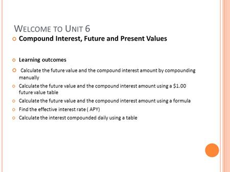 W ELCOME TO U NIT 6 Compound Interest, Future and Present Values Learning outcomes Calculate the future value and the compound interest amount by compounding.