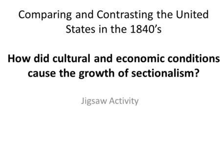 Comparing and Contrasting the United States in the 1840's How did cultural and economic conditions cause the growth of sectionalism? Jigsaw Activity.