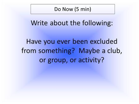 Do Now (5 min) Write about the following: Have you ever been excluded from something? Maybe a club, or group, or activity?