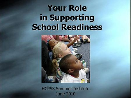 Your Role in Supporting School Readiness HCPSS Summer Institute June 2010.