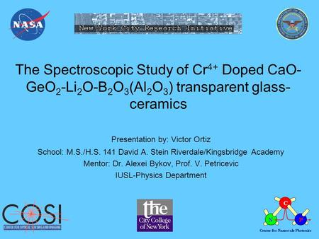 The Spectroscopic Study of Cr 4+ Doped CaO- GeO 2 -Li 2 O-B 2 O 3 (Al 2 O 3 ) transparent glass- ceramics Presentation by: Victor Ortiz School: M.S./H.S.