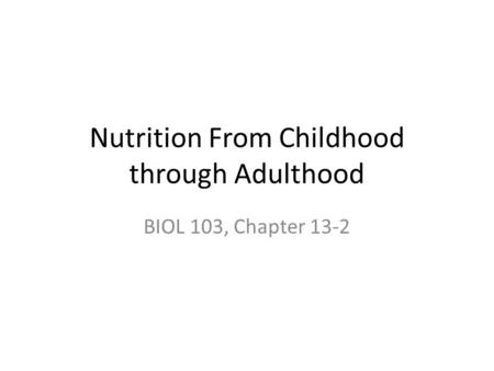 Nutrition From Childhood through Adulthood BIOL 103, Chapter 13-2.