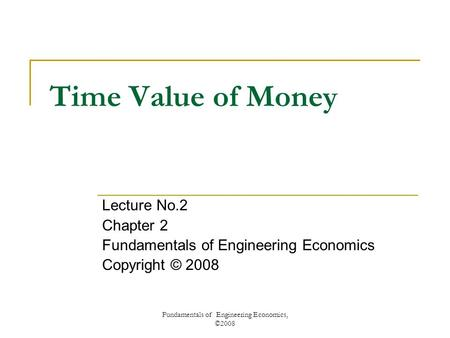 Fundamentals of Engineering Economics, ©2008 Time Value of Money Lecture No.2 Chapter 2 Fundamentals of Engineering Economics Copyright © 2008.