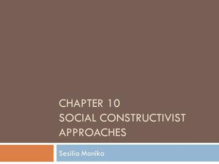 CHAPTER 10 SOCIAL CONSTRUCTIVIST APPROACHES Sesilia Monika.