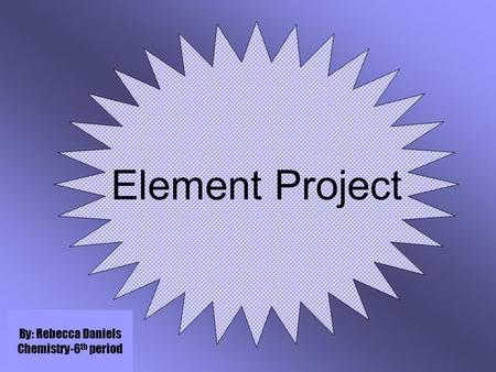 Element Project By: Rebecca Daniels Chemistry-6 th period.