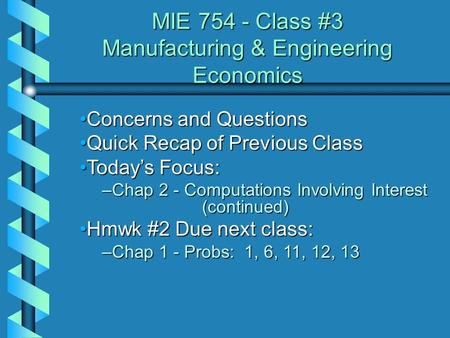 MIE 754 - Class #3 Manufacturing & Engineering Economics Concerns and QuestionsConcerns and Questions Quick Recap of Previous ClassQuick Recap of Previous.
