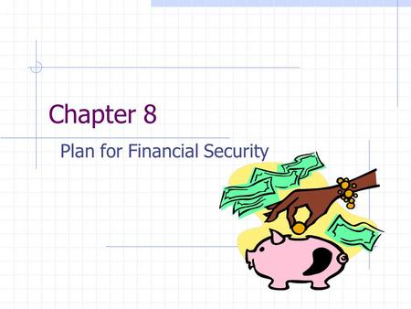 Chapter 8 Plan for Financial Security. Why Save 8.1 Benefits of Saving Saving Strategies Automatic Saving.