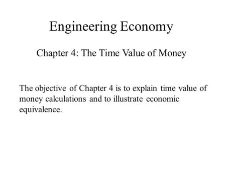 Engineering Economy Chapter 4: The Time Value of Money The objective of Chapter 4 is to explain time value of money calculations and to illustrate economic.