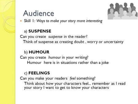 Audience Skill 1: Ways to make your story more interesting a) SUSPENSE Can you create suspense in the reader? Think of suspense as creating doubt, worry.