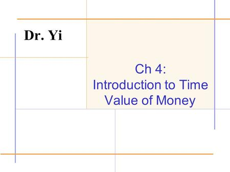 Ch 4: Introduction to Time Value of Money Dr. Yi.