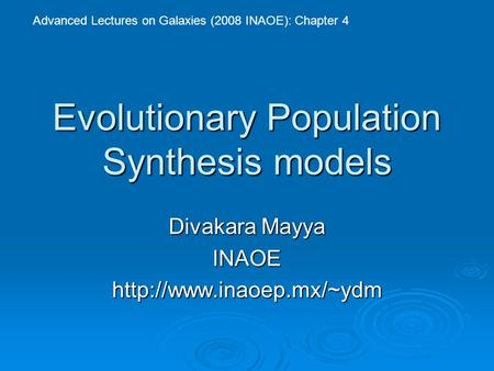 Evolutionary Population Synthesis models Divakara Mayya INAOEhttp://www.inaoep.mx/~ydm Advanced Lectures on Galaxies (2008 INAOE): Chapter 4.