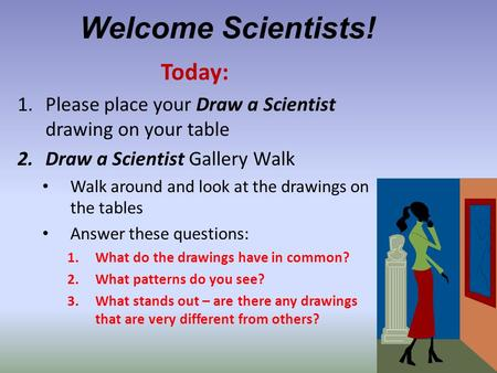 Welcome Scientists! Today: 1.Please place your Draw a Scientist drawing on your table 2.Draw a Scientist Gallery Walk Walk around and look at the drawings.
