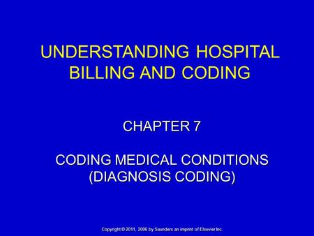 CHAPTER 7 CODING MEDICAL CONDITIONS (DIAGNOSIS CODING) UNDERSTANDING HOSPITAL BILLING AND CODING Copyright © 2011, 2006 by Saunders an imprint of Elsevier.