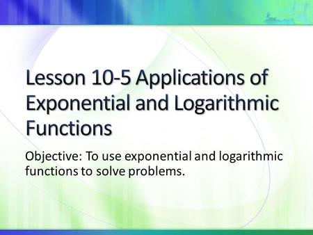 Objective: To use exponential and logarithmic functions to solve problems.