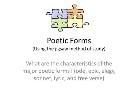 Poetic Forms (Using the jigsaw method of study) What are the characteristics of the major poetic forms? (ode, epic, elegy, sonnet, lyric, and free verse)