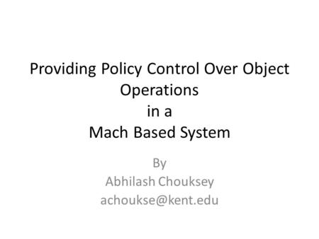 Providing Policy Control Over Object Operations in a Mach Based System By Abhilash Chouksey