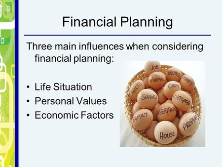 Financial Planning Three main influences when considering financial planning: Life Situation Personal Values Economic Factors.