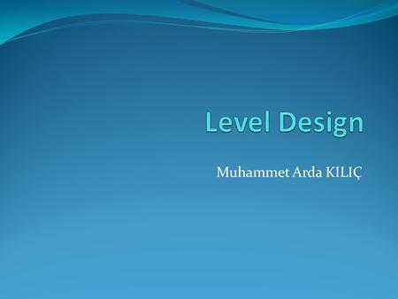 Muhammet Arda KILIÇ. Level Design Introduction Levels inDifferent Games Components of Level Elements of Good Level The Process Who Does Level Design?