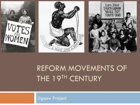 REFORM MOVEMENTS OF THE 19 TH CENTURY Jigsaw Project.