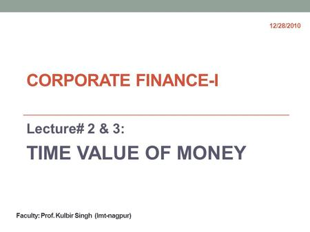 CORPORATE FINANCE-I Lecture# 2 & 3: TIME VALUE OF MONEY Faculty: Prof. Kulbir Singh (Imt-nagpur) 12/28/2010.