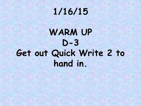1/16/15 WARM UP D-3 Get out Quick Write 2 to hand in.