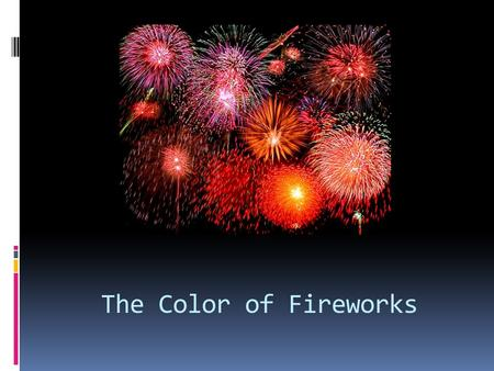 The Color of Fireworks. Fireworks  Three types:  Aerial displays  Sparklers  Firecrackers  Four chemical substances  Oxidizer  Fuel  Binder 