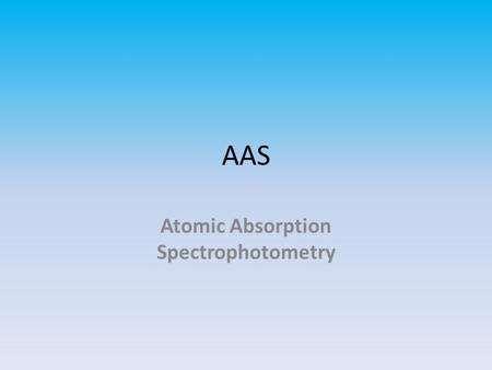 AAS Atomic Absorption Spectrophotometry. AAS – Widely in clinical laboratories to measure elements such as aluminum, calcium, copper, lead, lithium, magnesium,