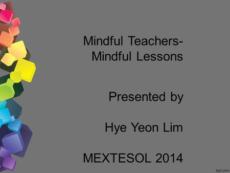 Mindful Teachers- Mindful Lessons Presented by Hye Yeon Lim MEXTESOL 2014.