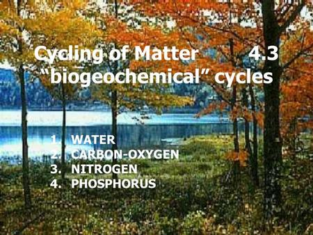 "Cycling of Matter 4.3 ""biogeochemical"" cycles 1.WATER 2.CARBON-OXYGEN 3.NITROGEN 4.PHOSPHORUS."