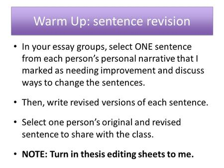 Warm Up: sentence revision In your essay groups, select ONE sentence from each person's personal narrative that I marked as needing improvement and discuss.